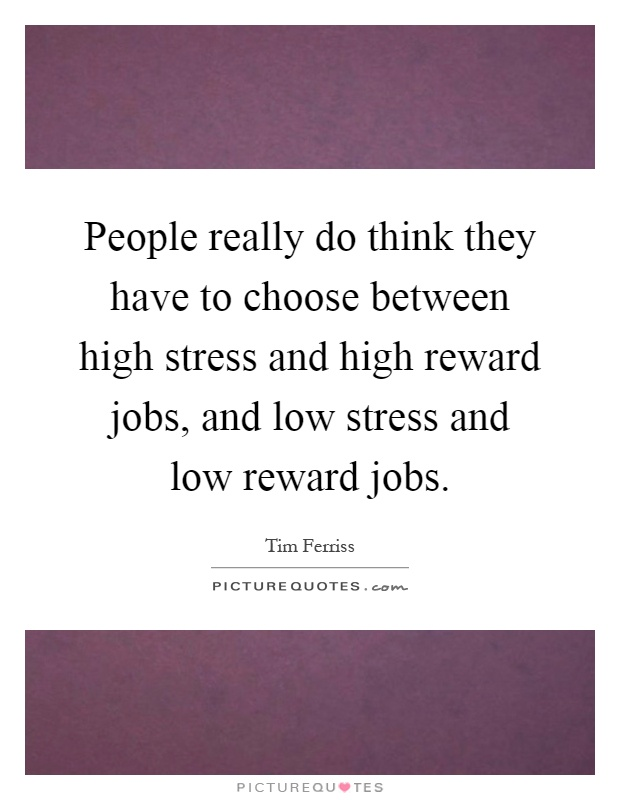 People really do think they have to choose between high stress and high reward jobs, and low stress and low reward jobs Picture Quote #1