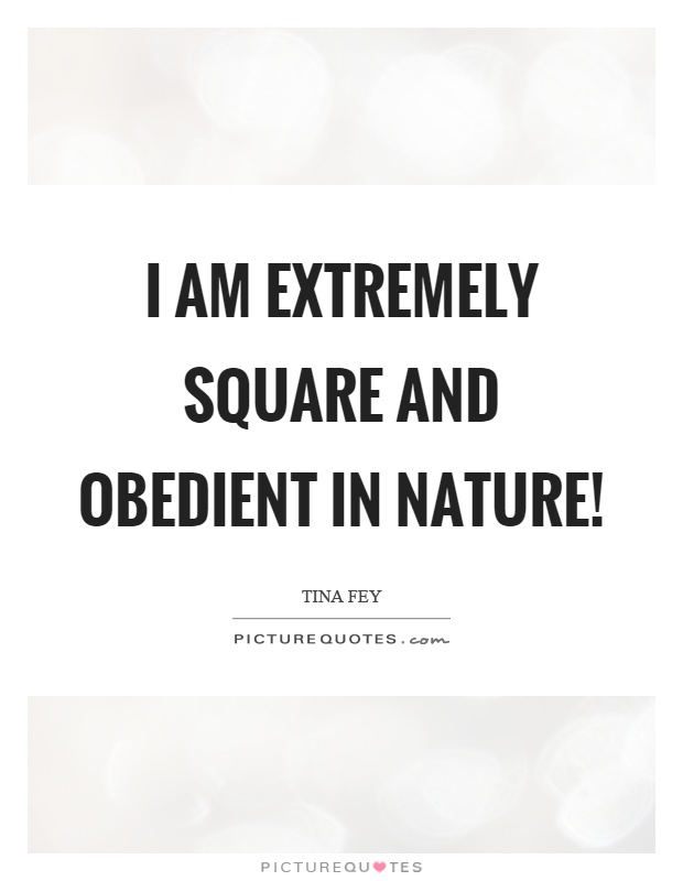 I am extremely square and obedient in nature! Picture Quote #1