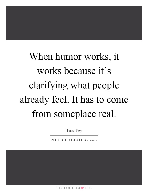 When humor works, it works because it's clarifying what people already feel. It has to come from someplace real Picture Quote #1