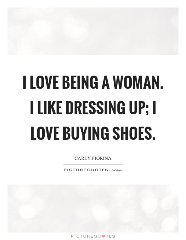 I love being a woman. I like dressing up; I love buying shoes Picture Quote #1