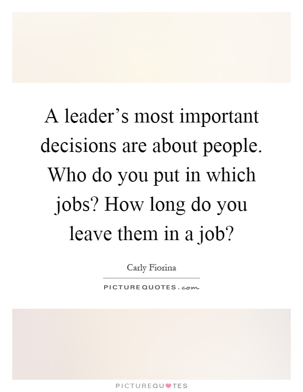 A leader's most important decisions are about people. Who do you put in which jobs? How long do you leave them in a job? Picture Quote #1