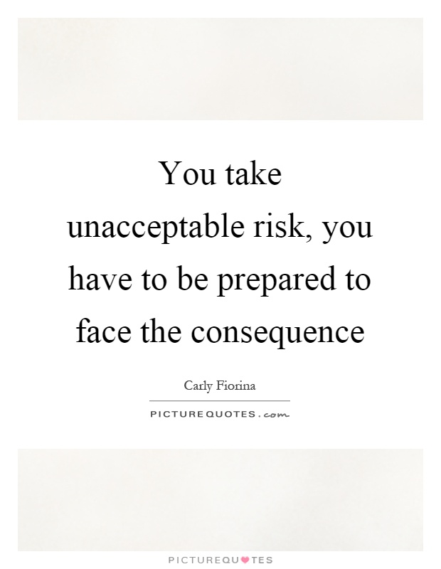 You take unacceptable risk, you have to be prepared to face the consequence Picture Quote #1