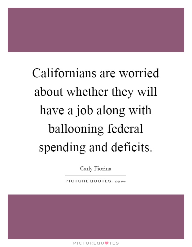 Californians are worried about whether they will have a job along with ballooning federal spending and deficits Picture Quote #1