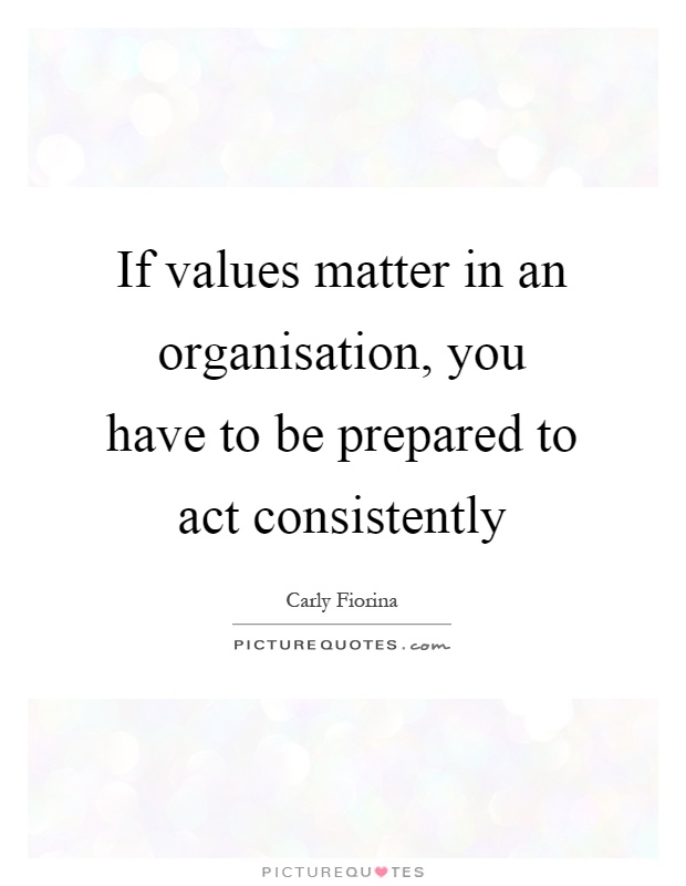 If values matter in an organisation, you have to be prepared to act consistently Picture Quote #1