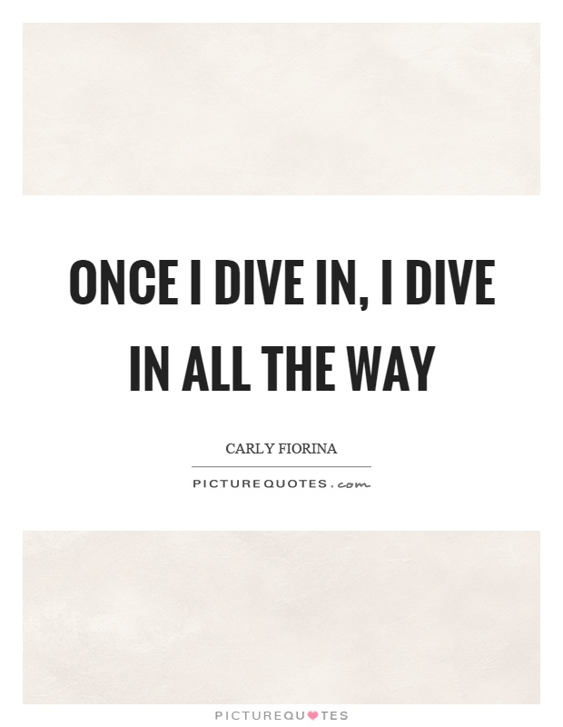 Once I dive in, I dive in all the way Picture Quote #1