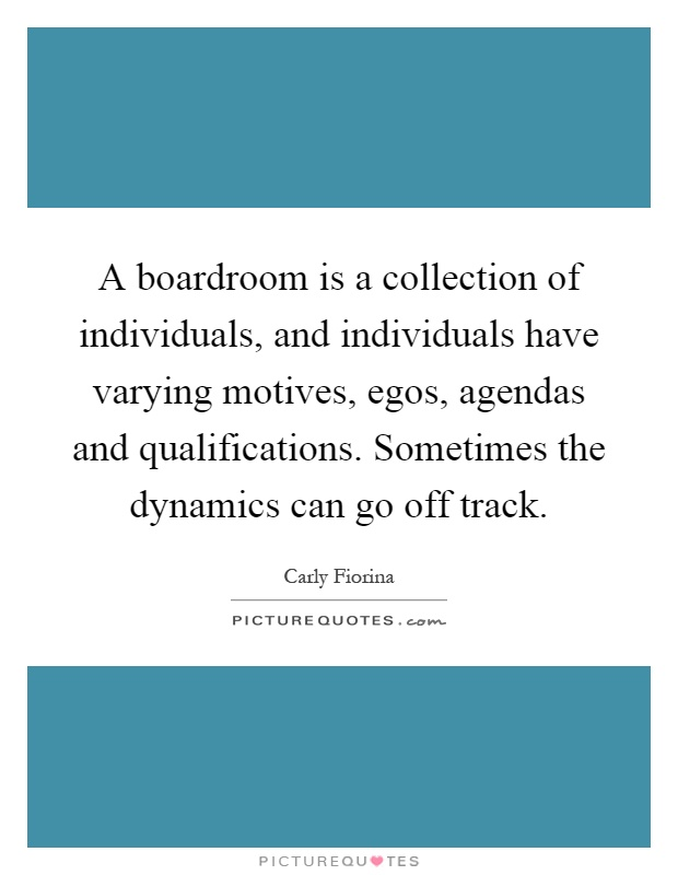 A boardroom is a collection of individuals, and individuals have varying motives, egos, agendas and qualifications. Sometimes the dynamics can go off track Picture Quote #1