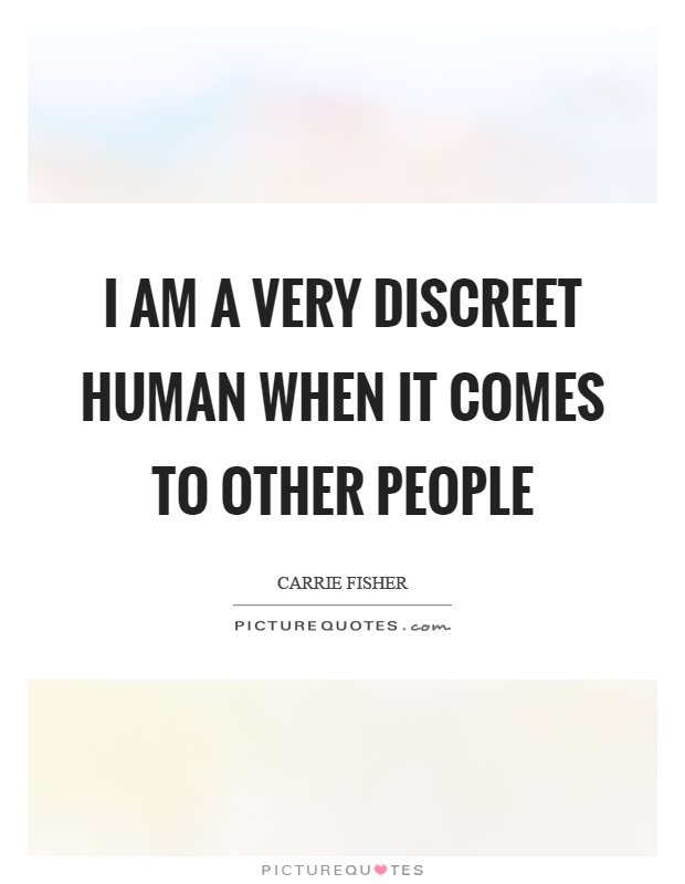 I am a very discreet human when it comes to other people Picture Quote #1