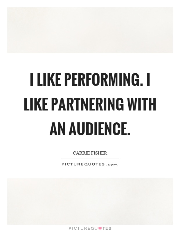 I like performing. I like partnering with an audience Picture Quote #1