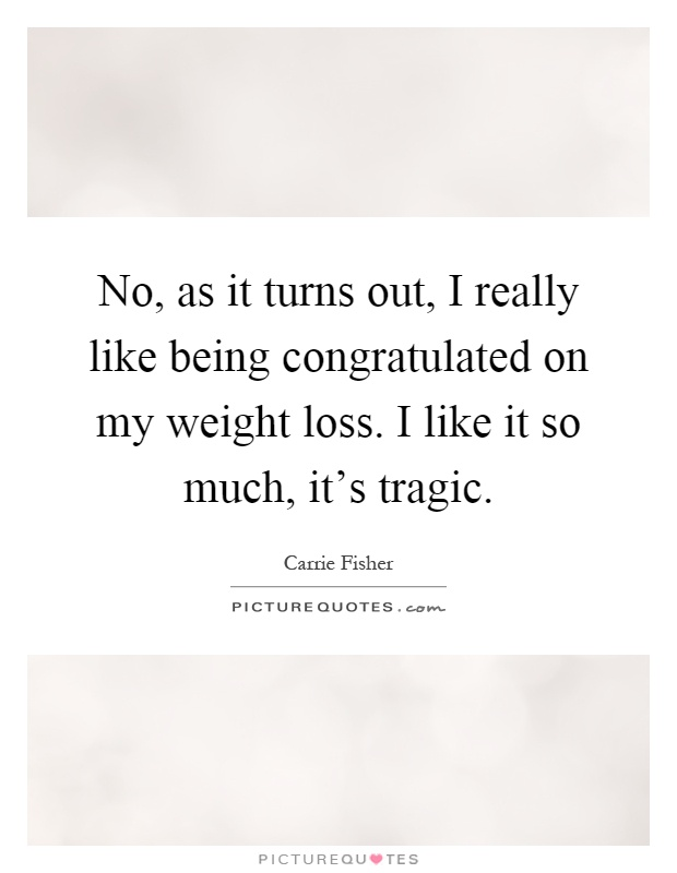 No, as it turns out, I really like being congratulated on my weight loss. I like it so much, it's tragic Picture Quote #1
