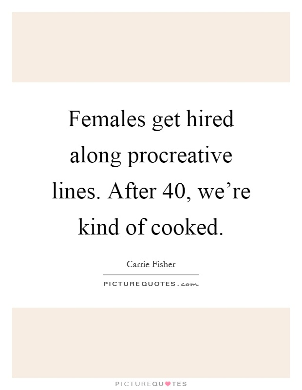 Females get hired along procreative lines. After 40, we're kind of cooked Picture Quote #1