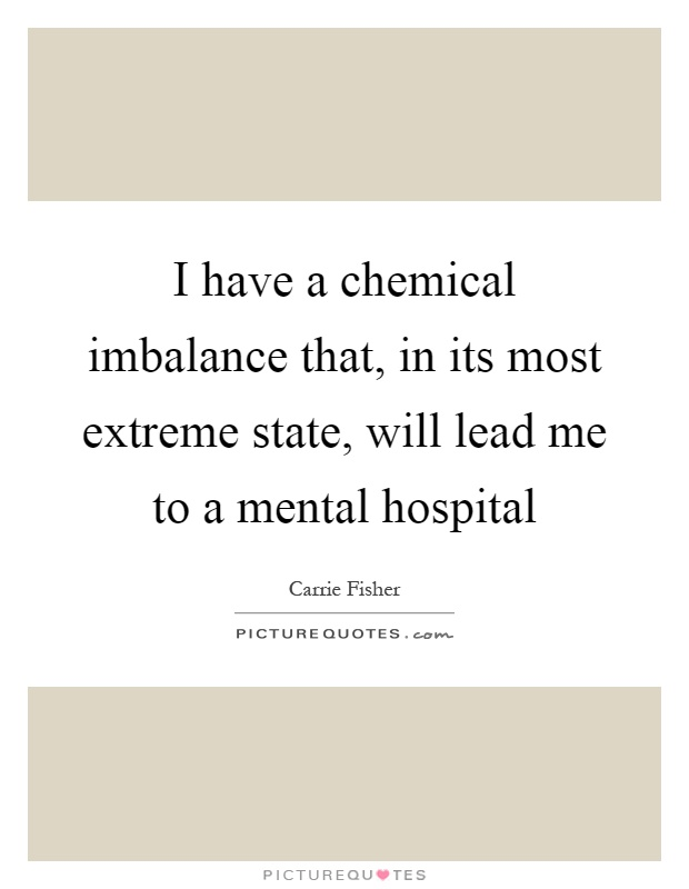 I have a chemical imbalance that, in its most extreme state, will lead me to a mental hospital Picture Quote #1