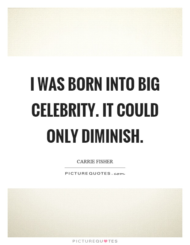 I was born into big celebrity. It could only diminish Picture Quote #1