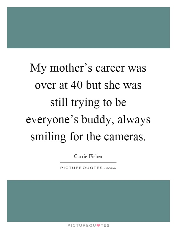 My mother's career was over at 40 but she was still trying to be everyone's buddy, always smiling for the cameras Picture Quote #1