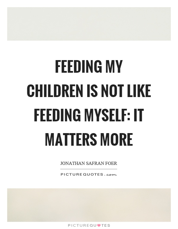 Feeding my children is not like feeding myself: it matters more Picture Quote #1