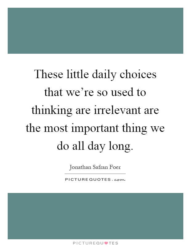 These little daily choices that we're so used to thinking are irrelevant are the most important thing we do all day long Picture Quote #1