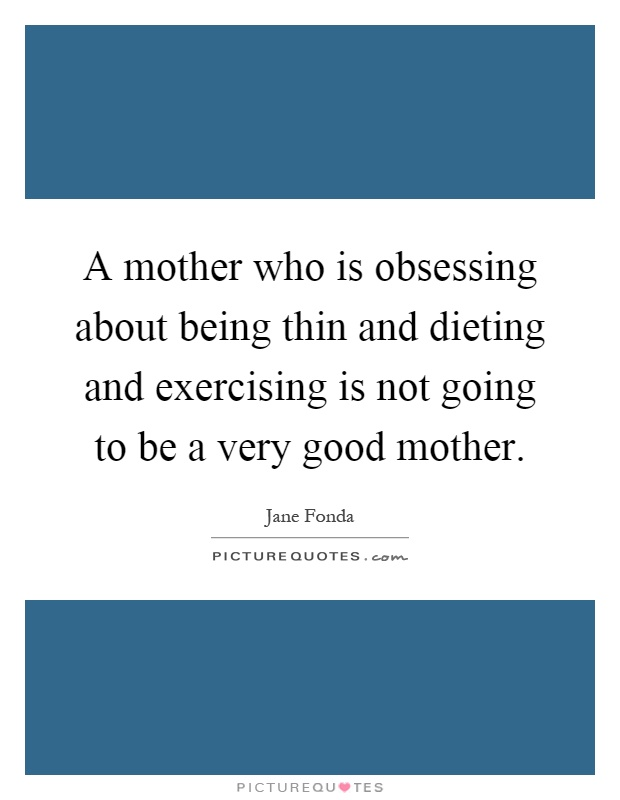 A mother who is obsessing about being thin and dieting and exercising is not going to be a very good mother Picture Quote #1