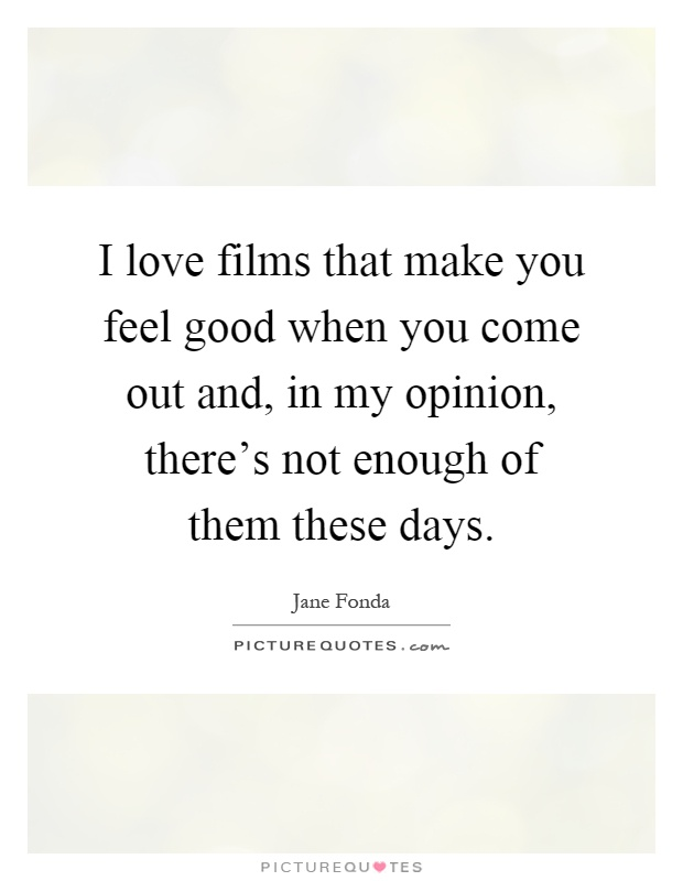 I love films that make you feel good when you come out and, in my opinion, there's not enough of them these days Picture Quote #1