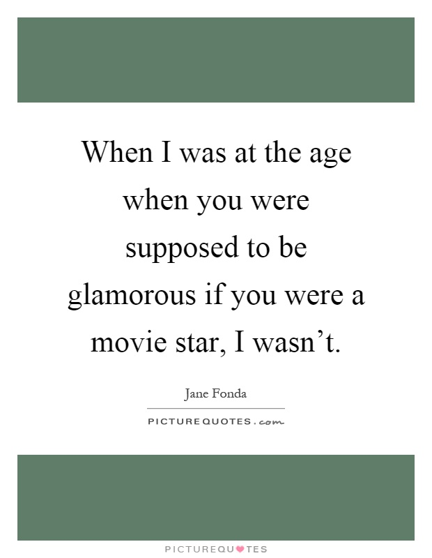 When I was at the age when you were supposed to be glamorous if you were a movie star, I wasn't Picture Quote #1