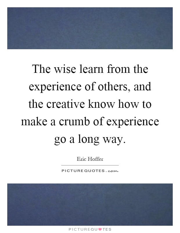 The wise learn from the experience of others, and the creative know how to make a crumb of experience go a long way Picture Quote #1