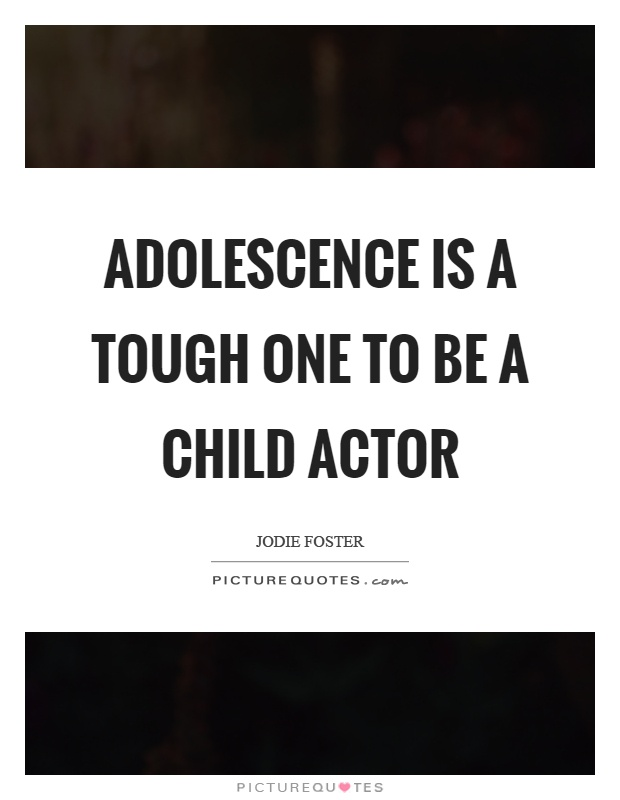 Adolescence is a tough one to be a child actor Picture Quote #1