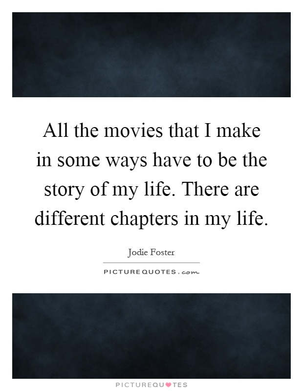 All the movies that I make in some ways have to be the story of my life. There are different chapters in my life Picture Quote #1