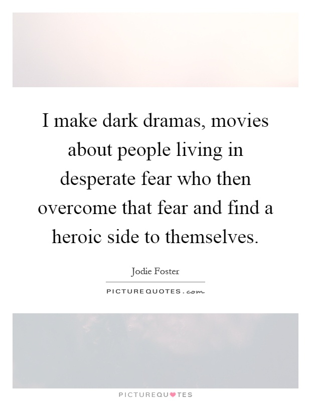 I make dark dramas, movies about people living in desperate fear who then overcome that fear and find a heroic side to themselves Picture Quote #1