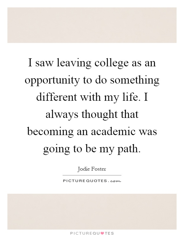 I saw leaving college as an opportunity to do something different with my life. I always thought that becoming an academic was going to be my path Picture Quote #1