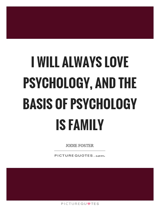 I will always love psychology, and the basis of psychology is family Picture Quote #1
