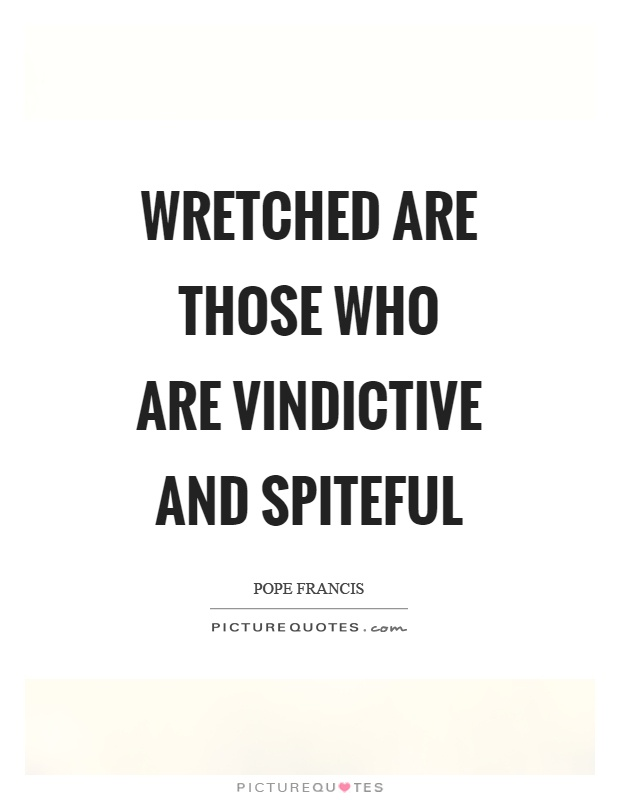 Wretched are those who are vindictive and spiteful Picture Quote #1