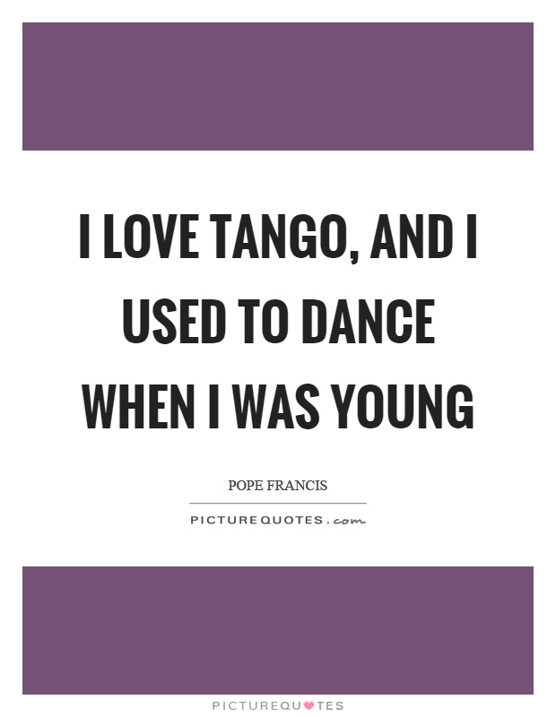 I love tango, and I used to dance when I was young Picture Quote #1