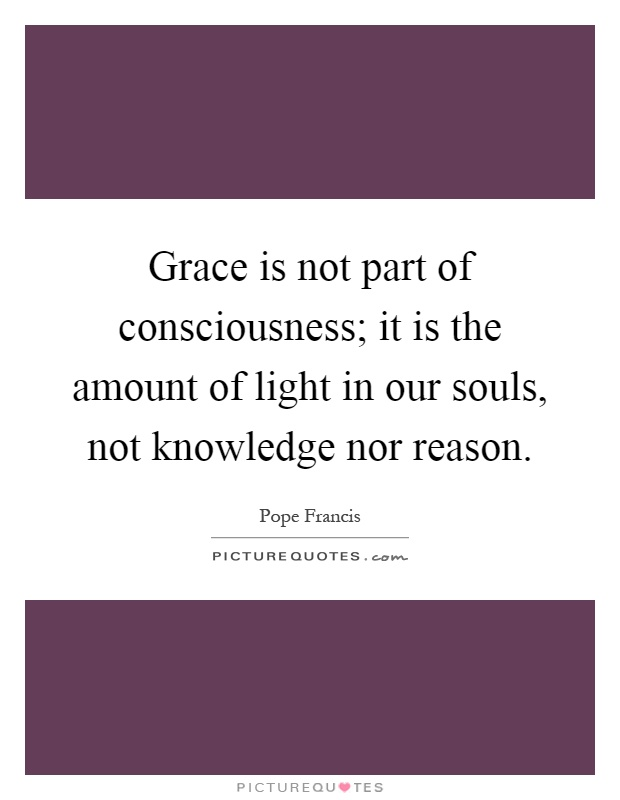 Grace is not part of consciousness; it is the amount of light in our souls, not knowledge nor reason Picture Quote #1