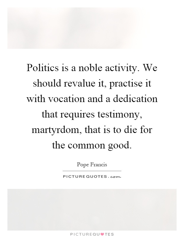 Politics is a noble activity. We should revalue it, practise it with vocation and a dedication that requires testimony, martyrdom, that is to die for the common good Picture Quote #1