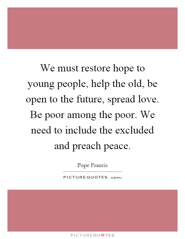 We must restore hope to young people, help the old, be open to the future, spread love. Be poor among the poor. We need to include the excluded and preach peace Picture Quote #1