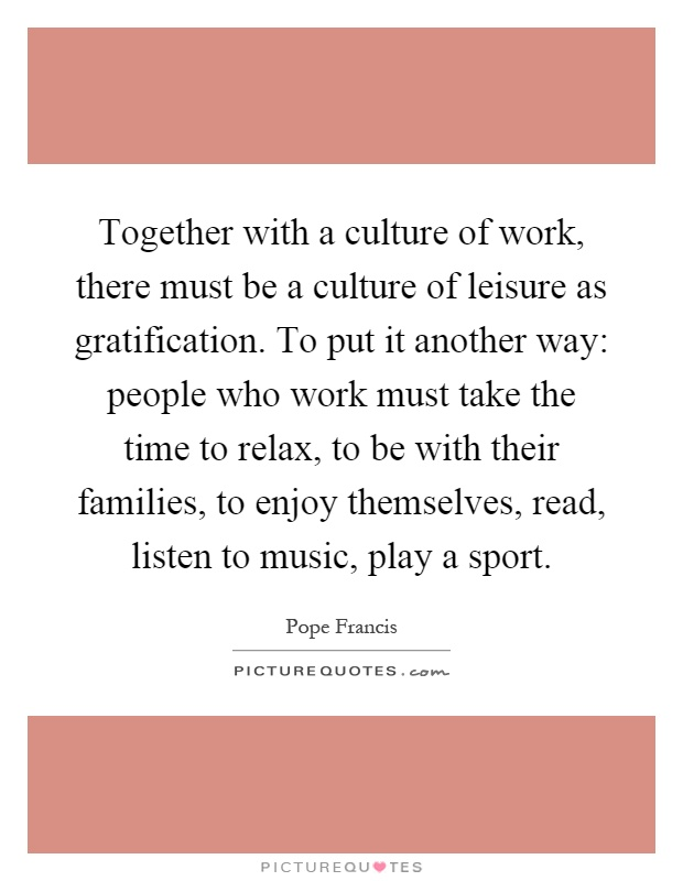 Together with a culture of work, there must be a culture of leisure as gratification. To put it another way: people who work must take the time to relax, to be with their families, to enjoy themselves, read, listen to music, play a sport Picture Quote #1