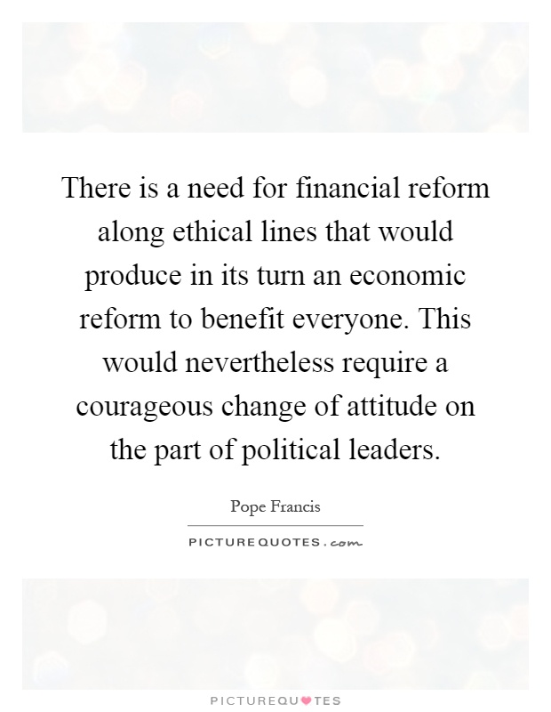 There is a need for financial reform along ethical lines that would produce in its turn an economic reform to benefit everyone. This would nevertheless require a courageous change of attitude on the part of political leaders Picture Quote #1