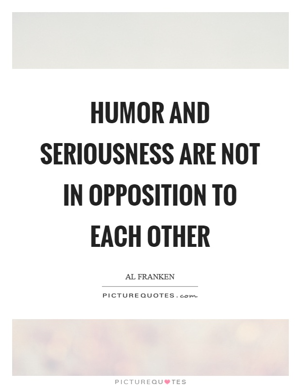 Humor and seriousness are not in opposition to each other Picture Quote #1