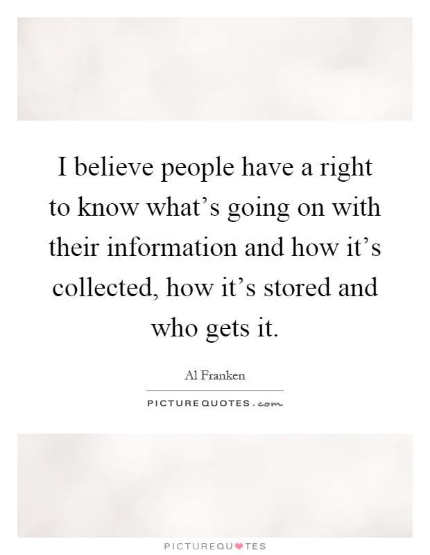 I believe people have a right to know what's going on with their information and how it's collected, how it's stored and who gets it Picture Quote #1
