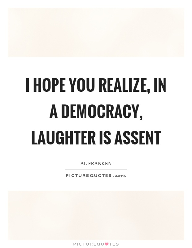 I hope you realize, in a democracy, laughter is assent Picture Quote #1
