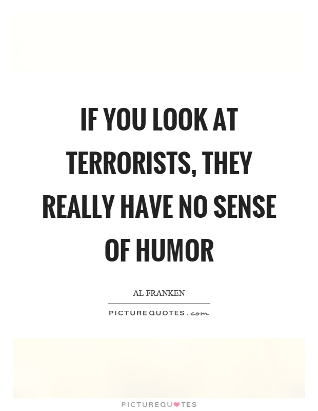 If you look at terrorists, they really have no sense of humor Picture Quote #1
