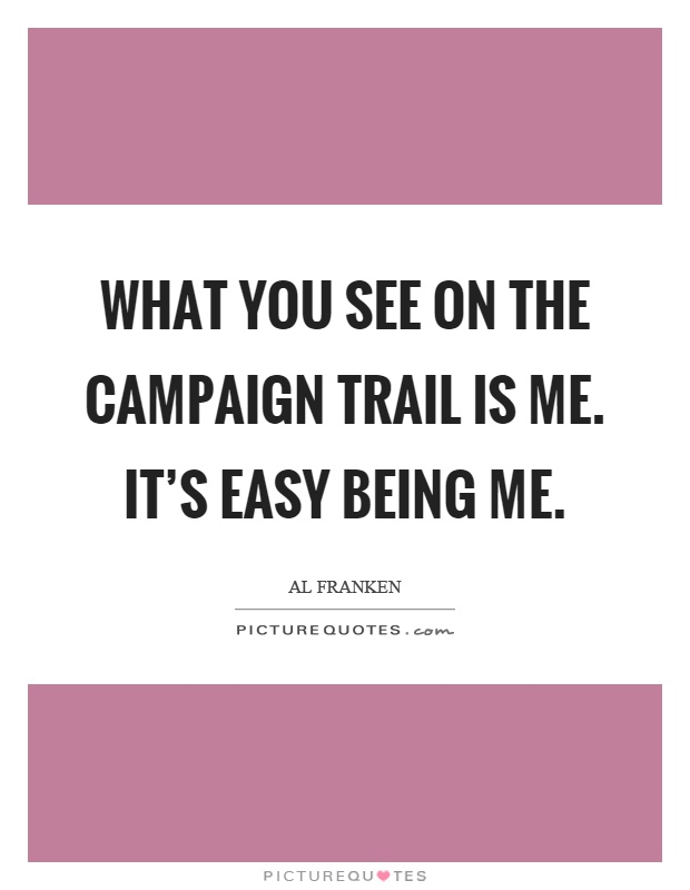 What you see on the campaign trail is me. It's easy being me Picture Quote #1