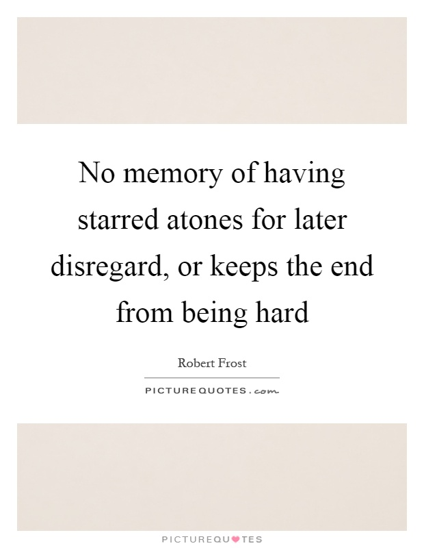 No memory of having starred atones for later disregard, or keeps the end from being hard Picture Quote #1