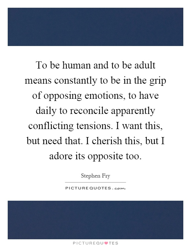 To be human and to be adult means constantly to be in the grip of opposing emotions, to have daily to reconcile apparently conflicting tensions. I want this, but need that. I cherish this, but I adore its opposite too Picture Quote #1