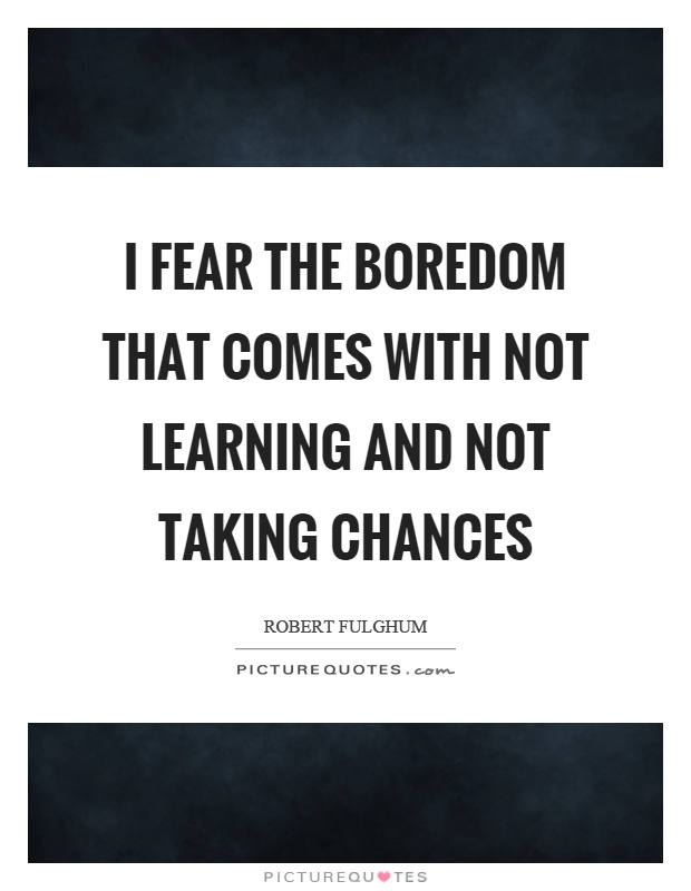 I fear the boredom that comes with not learning and not taking chances Picture Quote #1