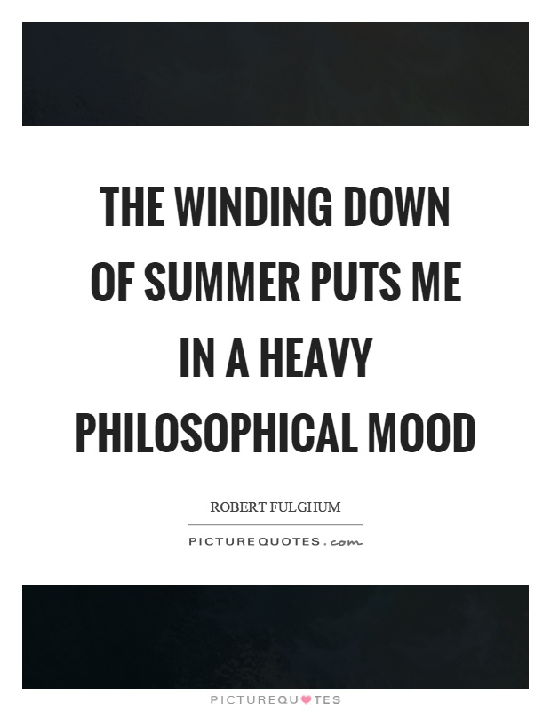 The winding down of summer puts me in a heavy philosophical mood Picture Quote #1