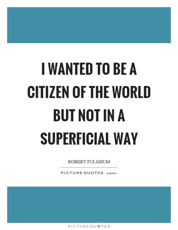 I wanted to be a citizen of the world but not in a superficial way Picture Quote #1