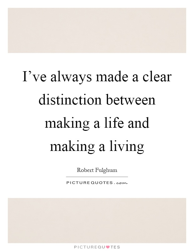I've always made a clear distinction between making a life and making a living Picture Quote #1