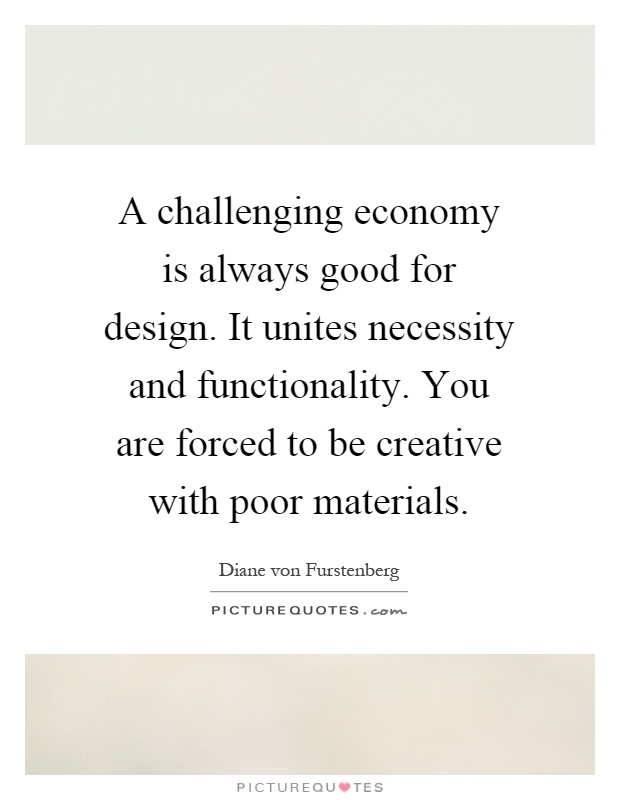 A challenging economy is always good for design. It unites necessity and functionality. You are forced to be creative with poor materials Picture Quote #1