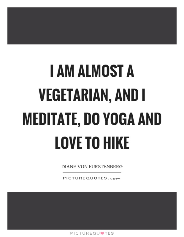 I am almost a vegetarian, and I meditate, do yoga and love to hike Picture Quote #1