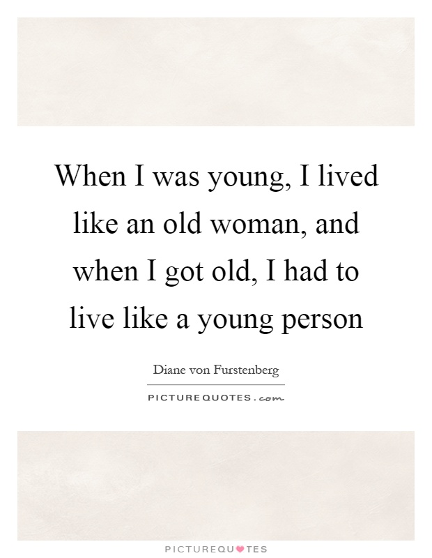 When I was young, I lived like an old woman, and when I got old, I had to live like a young person Picture Quote #1
