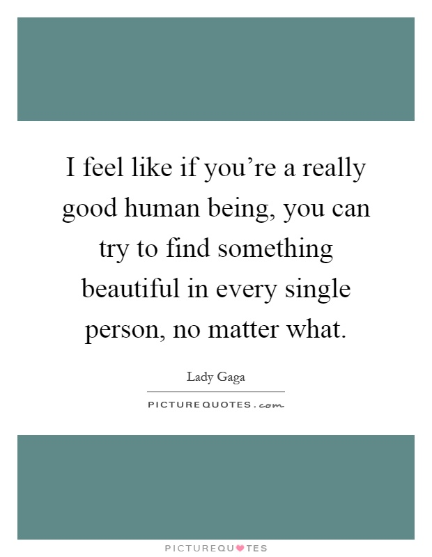 I feel like if you're a really good human being, you can try to find something beautiful in every single person, no matter what Picture Quote #1